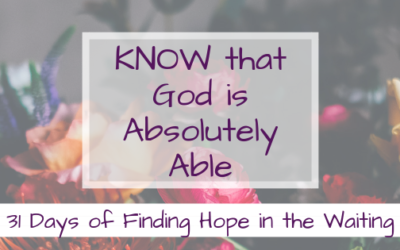 KNOW that God is Absolutely Able {31 Days of Finding Hope in the Waiting}