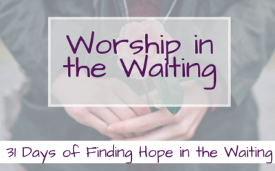 Worship in the Waiting {31 Days of Finding Hope in the Waiting}